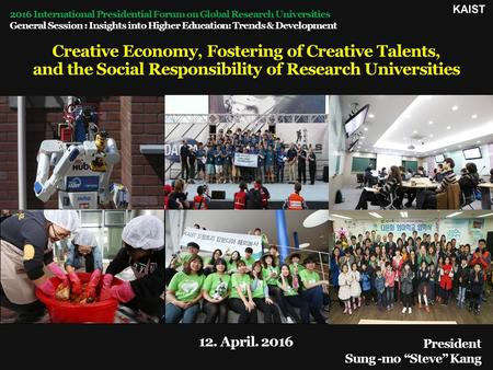 "President Sung -mo ""Steve"" Kang 12. April. 2016 Creative Economy, Fostering of Creative Talents, and the Social Responsibility of Research Universities."