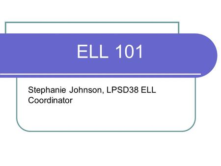 ELL 101 Stephanie Johnson, LPSD38 ELL Coordinator.