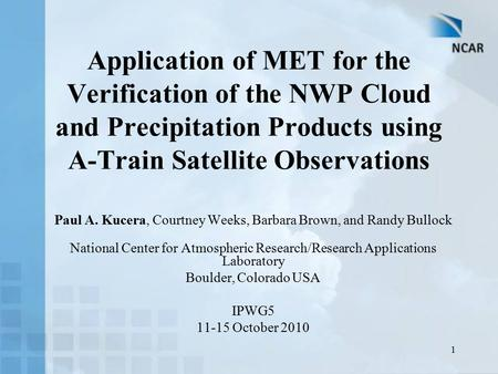 1 Application of MET for the Verification of the NWP Cloud and Precipitation Products using A-Train Satellite Observations Paul A. Kucera, Courtney Weeks,