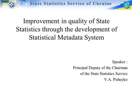 Improvement in quality of State Statistics through the development of Statistical Metadata System Speaker : Principal Deputy of the Chairman of the State.