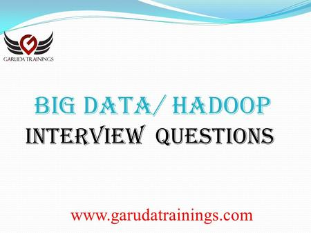 Www.garudatrainings.com BIG DATA/ Hadoop Interview Questions.