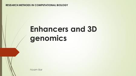 Enhancers and 3D genomics Noam Bar RESEARCH METHODS IN COMPUTATIONAL BIOLOGY.