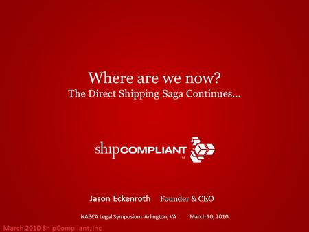 March 2010 ShipCompliant, Inc Where are we now? The Direct Shipping Saga Continues… NABCA Legal Symposium Arlington, VA March 10, 2010 Jason Eckenroth.