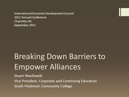 Breaking Down Barriers to Empower Alliances Stuart Wasilowski Vice President, Corporate and Continuing Education South Piedmont Community College International.