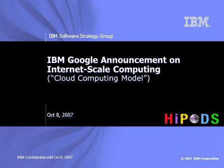 "© 2007 IBM Corporation IBM Software Strategy Group IBM Google Announcement on Internet-Scale Computing (""Cloud Computing Model"") Oct 8, 2007 IBM Confidential."