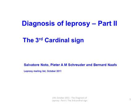 1 Diagnosis of leprosy – Part II 1 LML October 2011 - The Diagnosis of Leprosy - Part II. The 3rd cardinal sign Salvatore Noto, Pieter A M Schreuder and.