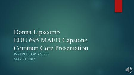 Donna Lipscomb EDU 695 MAED Capstone Common Core Presentation INSTRUCTOR KYGER MAY 21, 2015.