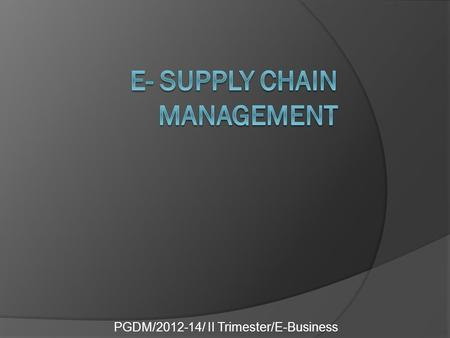 PGDM/2012-14/ II Trimester/E-Business. What is supply chain management?  Supply chain management is the co- ordination of entities, activities, information.