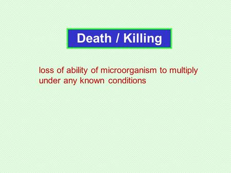 Death / Killing loss of ability of microorganism to multiply under any knownconditions.