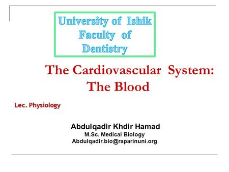 The Cardiovascular System: The Blood Abdulqadir Khdir Hamad M.Sc. Medical Biology Lec. Physiology.