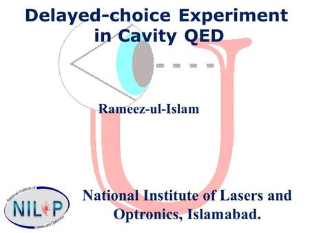 Delayed-choice Experiment in Cavity QED Rameez-ul-Islam National Institute of Lasers and Optronics, Islamabad.