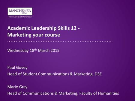 Academic Leadership Skills 12 - Marketing your course Paul Govey Head of Student Communications & Marketing, DSE Marie Gray Head of Communications & Marketing,