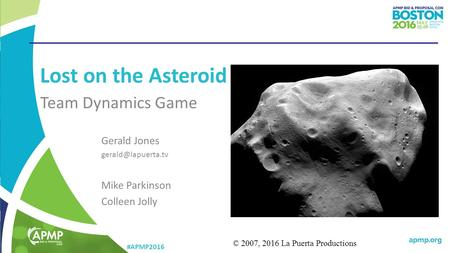 #APMP2016 Lost on the Asteroid Team Dynamics Game © 2007, 2016 La Puerta Productions Gerald Jones Mike Parkinson Colleen Jolly.