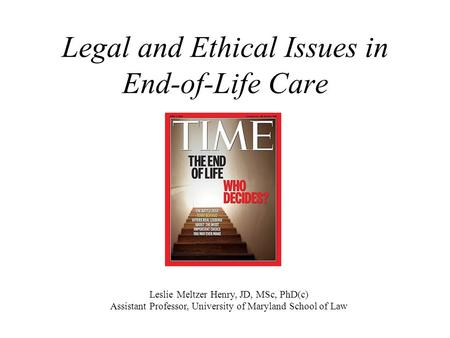 Legal and Ethical Issues in End-of-Life Care Leslie Meltzer Henry, JD, MSc, PhD(c) Assistant Professor, University of Maryland School of Law.