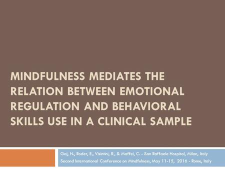 MINDFULNESS MEDIATES THE RELATION BETWEEN EMOTIONAL REGULATION AND BEHAVIORAL SKILLS USE IN A CLINICAL SAMPLE Gaj, N., Roder, E., Visintini, R., & Maffei,