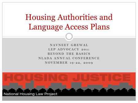 NAVNEET GREWAL LEP ADVOCACY 201: BEYOND THE BASICS NLADA ANNUAL CONFERENCE NOVEMBER 19-22, 2009 Housing Authorities and Language Access Plans.