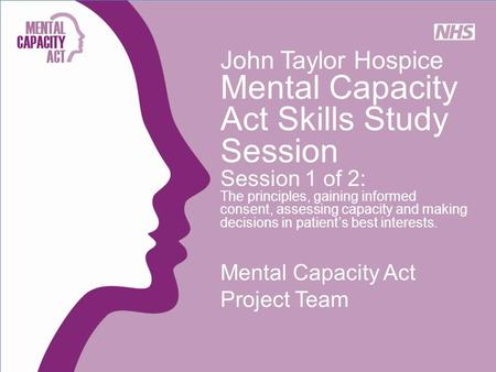 John Taylor Hospice Mental Capacity Act Skills Study Session Session 1 of 2: The principles, gaining informed consent, assessing capacity and making decisions.
