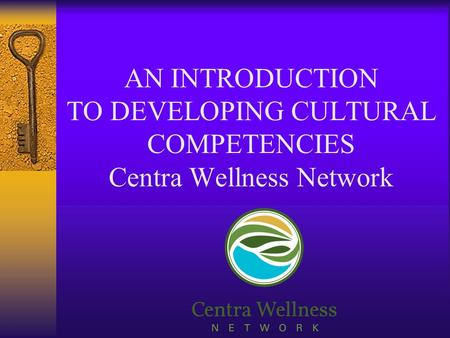 AN INTRODUCTION TO DEVELOPING CULTURAL COMPETENCIES Centra Wellness Network.
