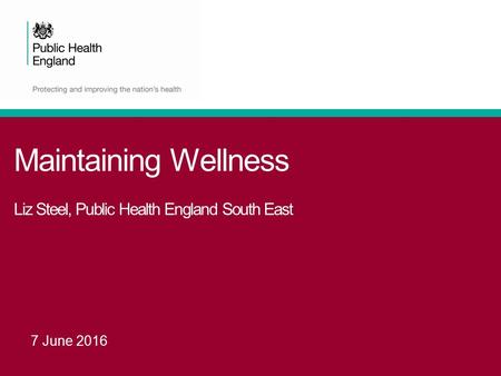 Maintaining Wellness Liz Steel, Public Health England South East 7 June 2016.