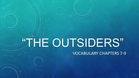 """THE OUTSIDERS"" VOCABULARY CHAPTERS 7-9. DIRECTIONS Turn to the next chart in your vocabulary section. Label the top line – Chapters 7-9. Use the following."