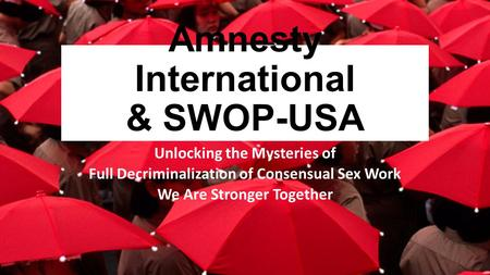 Amnesty International & SWOP-USA Unlocking the Mysteries of Full Decriminalization of Consensual Sex Work We Are Stronger Together.