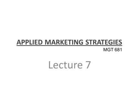 APPLIED MARKETING STRATEGIES Lecture 7 MGT 681. Review of Concepts Part 1.