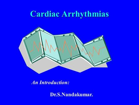 Cardiac Arrhythmias An Introduction: Dr.S.Nandakumar.