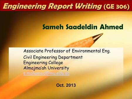 GE 306Dr SaMeH1 Engineering Report Writing (GE 306) Associate Professor of Environmental Eng. Civil Engineering Department Engineering College Almajma'ah.
