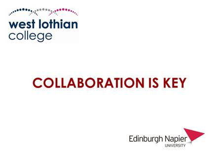 COLLABORATION IS KEY 1. Workshop 4 West Lothian College and Edinburgh Napier University Friday 5 th September  Helen Young (West Lothian College)  Alastair.