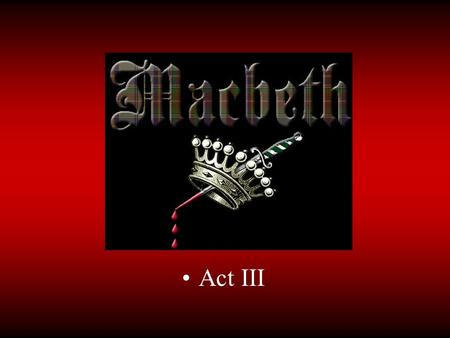 Act III. III.i III.i.1-3 What does Banquo think of Macbeth now? III.i.29-35 What three things has Macbeth asked about? III.i.49-60 Why does Macbeth fear.