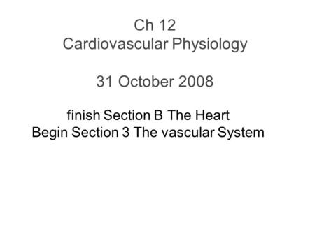 Ch 12 Cardiovascular Physiology 31 October 2008 finish Section B The Heart Begin Section 3 The vascular System.