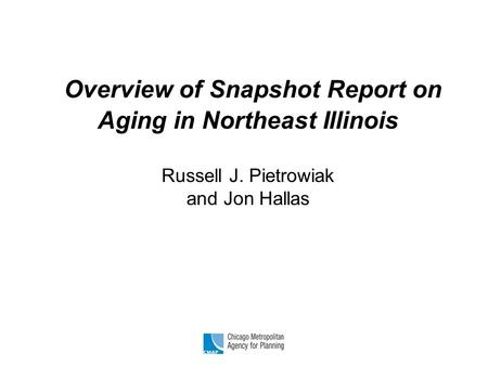 Overview of Snapshot Report on Aging in Northeast Illinois Russell J. Pietrowiak and Jon Hallas.