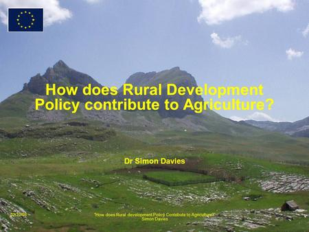 "02/12/08""How does Rural development Policy Contribute to Agriculture?"" Simon Davies How does Rural Development Policy contribute to Agriculture? Dr Simon."