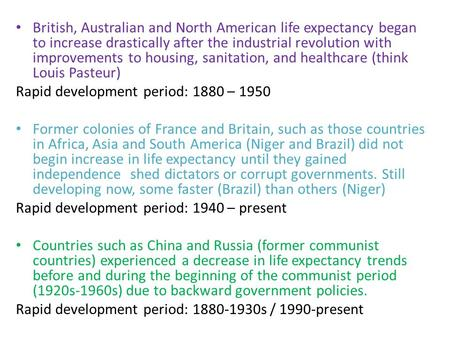 British, Australian and North American life expectancy began to increase drastically after the industrial revolution with improvements to housing, sanitation,
