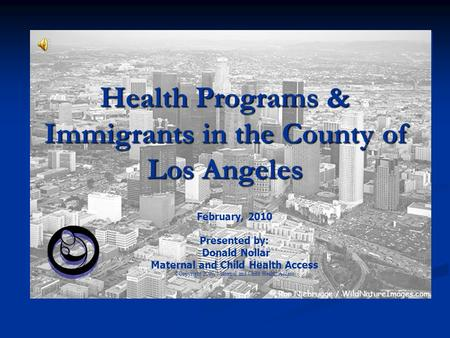 Health Programs & Immigrants in the County of Los Angeles February, 2010 Presented by: Donald Nollar Maternal and Child Health Access ©Copyright 2007,