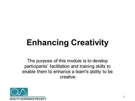 QUALITY ASSURANCE PROJECT Enhancing Creativity The purpose of this module is to develop participants' facilitation and training skills to enable them to.
