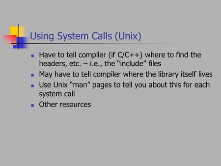 "Using System Calls (Unix) Have to tell compiler (if C/C++) where to find the headers, etc. – i.e., the ""include"" files May have to tell compiler where."