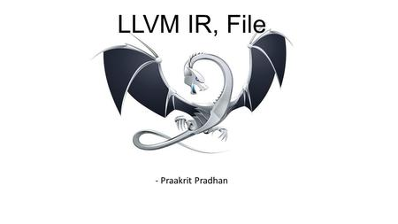 LLVM IR, File - Praakrit Pradhan. Overview The LLVM bitcode has essentially two things A bitstream container format Encoding of LLVM IR.