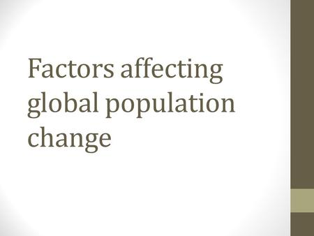 Factors affecting global population change. Discuss Better medical technology (e.g. Penicillin) Availability of contraception Life expectancy increasing.