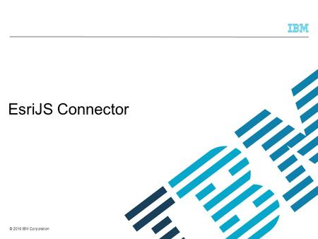 © 2016 IBM Corporation EsriJS Connector. © 2016 IBM Corporation Overview This presentation is a review of the EsriJS Connector feature introduced in TRIRIGA.