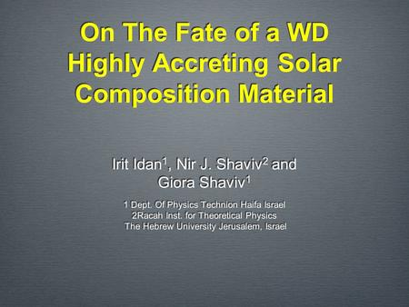On The Fate of a WD Highly Accreting Solar Composition Material Irit Idan 1, Nir J. Shaviv 2 and Giora Shaviv 1 1 Dept. Of Physics Technion Haifa Israel.
