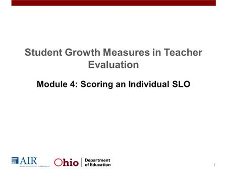 Student Growth Measures in Teacher Evaluation Module 4: Scoring an Individual SLO 1.