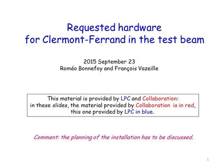 Requested hardware for Clermont-Ferrand in the test beam 2015 September 23 Roméo Bonnefoy and François Vazeille This material is provided by LPC and Collaboration: