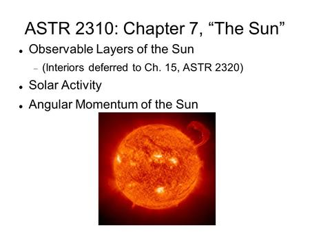 "ASTR 2310: Chapter 7, ""The Sun"" Observable Layers of the Sun  (Interiors deferred to Ch. 15, ASTR 2320)‏ Solar Activity Angular Momentum of the Sun."