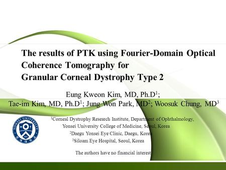 The results of PTK using Fourier-Domain Optical Coherence Tomography for Granular Corneal Dystrophy Type 2 Eung Kweon Kim, MD, Ph.D 1 ; Tae-im Kim, MD,