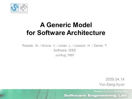 A Generic Model for Software Architecture 2009.04.14 Yun Sang-hyun Rossak. W. / Kirova. V. / Jolian. L. / Lawson. H. / Zemel. T. Software, IEEE Jul/Aug.