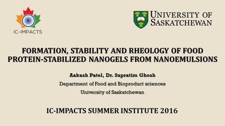 FORMATION, STABILITY AND RHEOLOGY OF FOOD PROTEIN-STABILIZED NANOGELS FROM NANOEMULSIONS Aakash Patel, Dr. Supratim Ghosh Department of Food and Bioproduct.