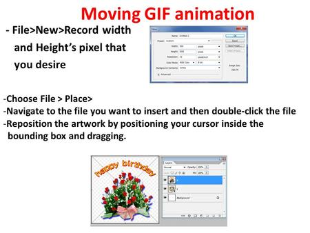 - File>New>Record width and Height's pixel that you desire Moving GIF animation -Choose File > Place> -Navigate to the file you want to insert and then.