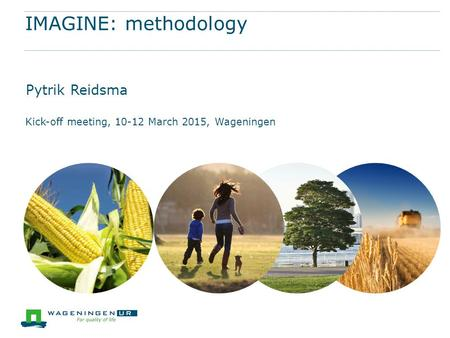 IMAGINE: methodology Pytrik Reidsma Kick-off meeting, 10-12 March 2015, Wageningen.