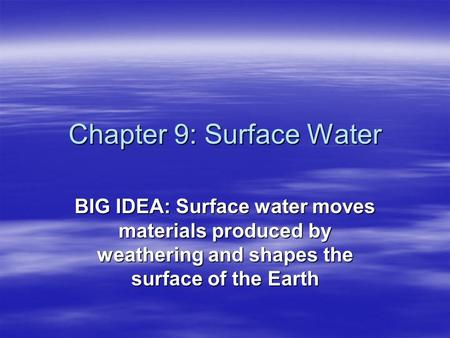 Chapter 9: Surface Water BIG IDEA: Surface water moves materials produced by weathering and shapes the surface of the Earth.